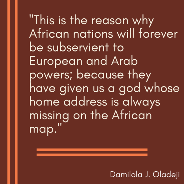 This is the reason why African nations will forever be subservient to European and Arab powers; because they have given us a god whose home address is always missing on the African map.