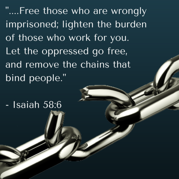 Free those who are wrongly imprisoned; lighten the burden of those who work for you. Let the oppressed go free, and remove the chains that bind people._